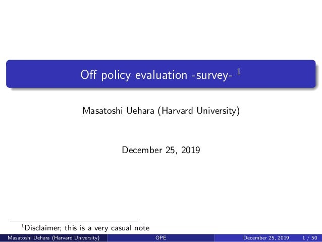 Off policy evaluation -survey- 1 Masatoshi Uehara (Harvard University) December 25, 2019 1 Disclaimer; this is a very casua...