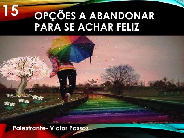 OPÇÕES A ABANDONAR PARA SE ACHAR FELIZ Palestrante- Victor Passos 15