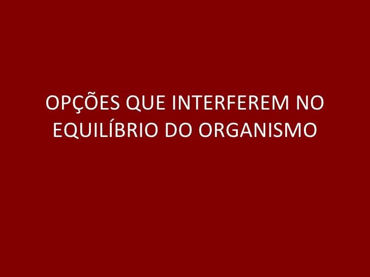 OPÇÕES QUE INTERFEREM NO EQUILÍBRIO DO ORGANISMO