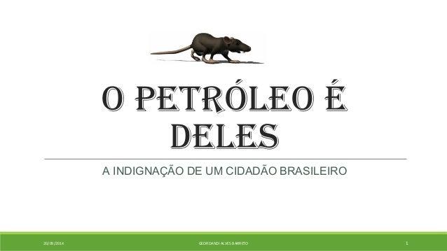 O PETRÓLEO É  DELES  A INDIGNAÇÃO DE UM CIDADÃO BRASILEIRO  20/09/2014 GEORDANDI ALVES BARRETO 1