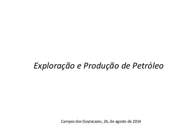 Exploração e Produção de Petróleo  Campos dos Goytacazes, 26, de agosto de 2014