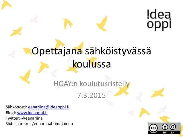 Opettajana sähköistyvässä koulussa HOAY:n koulutusristeily 7.3.2015 Sähköposti: eenariina@ideaoppi.fi Blogi: www.ideaoppi....