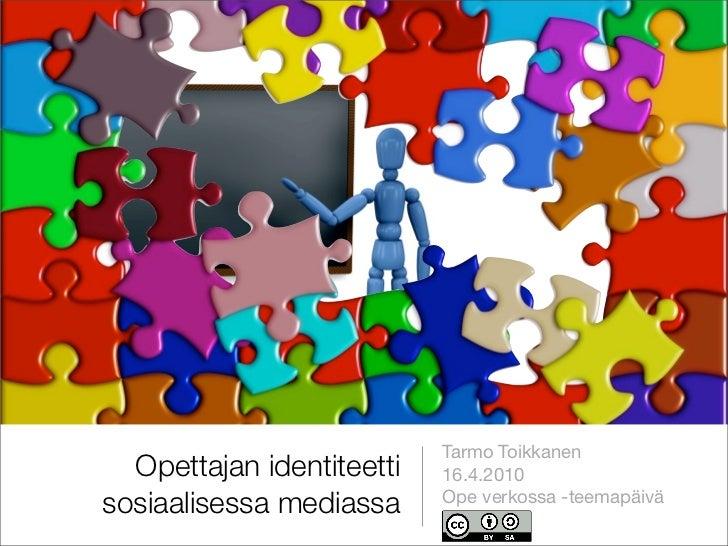 Tarmo Toikkanen   Opettajan identiteetti   16.4.2010 sosiaalisessa mediassa     Ope verkossa -teemapäivä                  ...