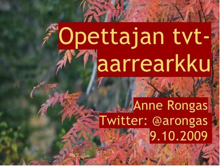Opettajan tvt-    aarrearkku         Anne Rongas    Twitter: @arongas            9.10.2009