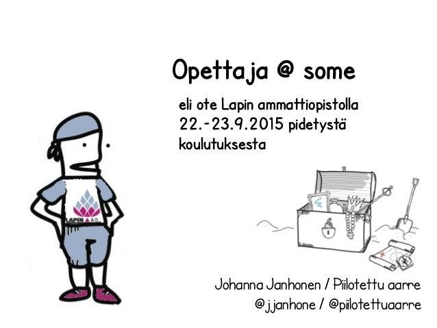 Johanna Janhonen / Piilotettu aarre @jjanhone / @piilotettuaarre Opettaja @ some eli ote Lapin ammattiopistolla 22.-23.9.2...
