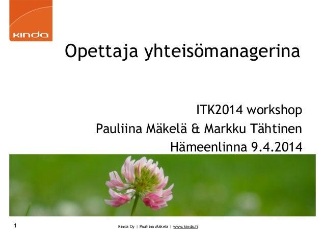 Kinda Oy | Pauliina Mäkelä | www.kinda.fi Opettaja yhteisömanagerina ITK2014 workshop Pauliina Mäkelä & Markku Tähtinen Hä...