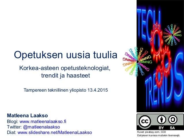 Opetuksen uusia tuulia Korkea-asteen opetusteknologiat, trendit ja haasteet Tampereen teknillinen yliopisto 13.4.2015 Matl...