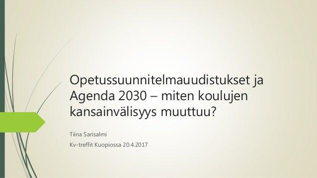 Opetussuunnitelmauudistukset ja Agenda 2030 – miten koulujen kansainvälisyys muuttuu? Tiina Sarisalmi Kv-treffit Kuopiossa...
