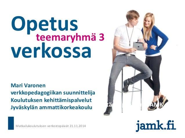 Opetus verkossa  teemaryhmä 3  Mari Varonen, koulutuksen kehittämispalvelut, JAMK  Mari Varonen  verkkopedagogiikan suunni...