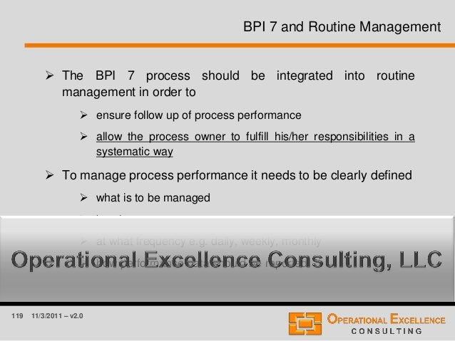 119 11/3/2011 – v2.0 BPI 7 and Routine Management  The BPI 7 process should be integrated into routine management in orde...