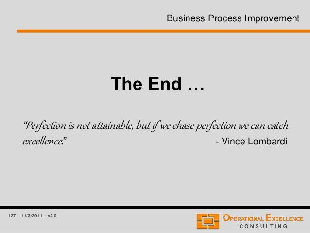 """127 11/3/2011 – v2.0 Business Process Improvement The End … """"Perfection is not attainable, but if we chase perfection we c..."""