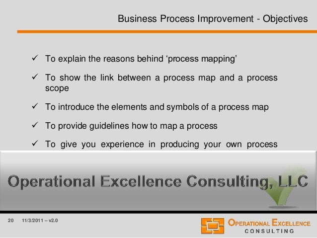 20 11/3/2011 – v2.0 Business Process Improvement - Objectives  To explain the reasons behind 'process mapping'  To show ...
