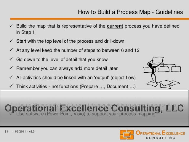 31 11/3/2011 – v2.0 How to Build a Process Map - Guidelines  Build the map that is representative of the current process ...