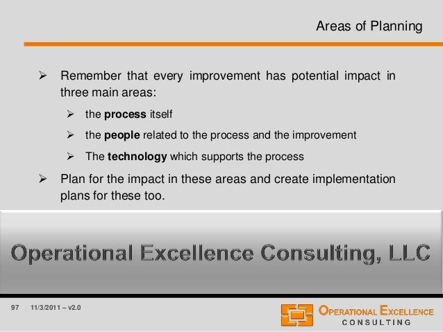 97 11/3/2011 – v2.0 Areas of Planning  Remember that every improvement has potential impact in three main areas:  the pr...