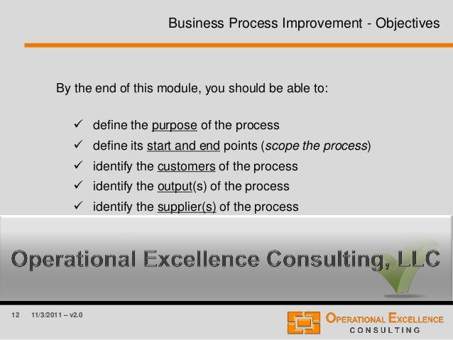 12 11/3/2011 – v2.0 Business Process Improvement - Objectives By the end of this module, you should be able to:  define t...