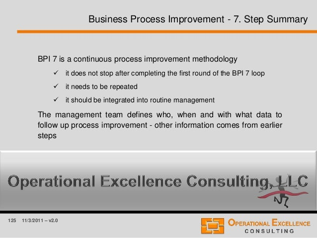 125 11/3/2011 – v2.0 Business Process Improvement - 7. Step Summary BPI 7 is a continuous process improvement methodology ...