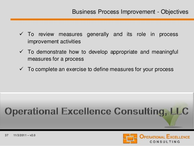 37 11/3/2011 – v2.0 Business Process Improvement - Objectives  To review measures generally and its role in process impro...