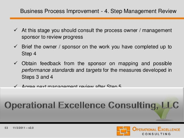 53 11/3/2011 – v2.0 Business Process Improvement - 4. Step Management Review  At this stage you should consult the proces...