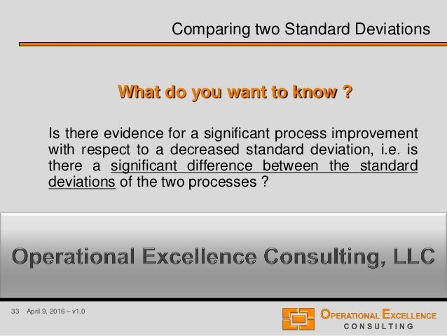 33 April 9, 2016 – v1.0 Comparing two Standard Deviations Is there evidence for a significant process improvement with res...