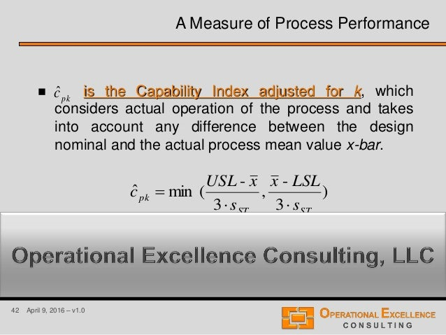 42 April 9, 2016 – v1.0 A Measure of Process Performance  is the Capability Index adjusted for k, which considers actual ...