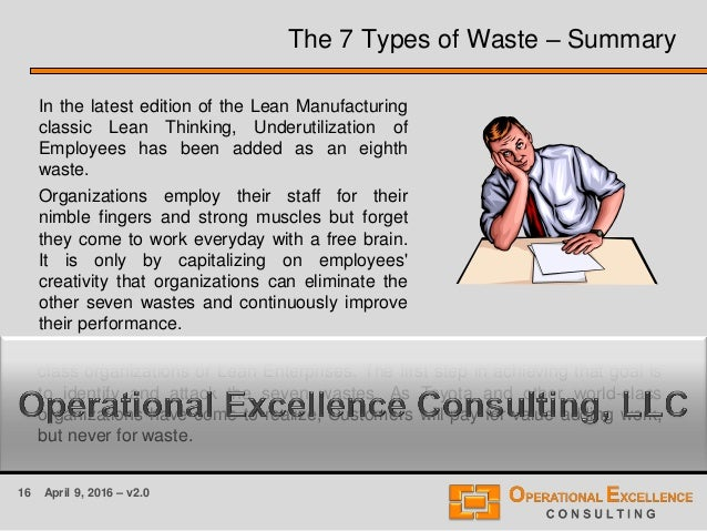 16 April 9, 2016 – v2.0 The 7 Types of Waste – Summary In the latest edition of the Lean Manufacturing classic Lean Thinki...