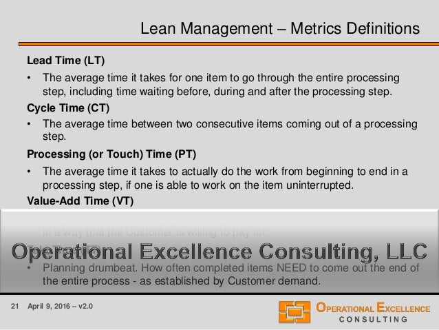 21 April 9, 2016 – v2.0 Lean Management – Metrics Definitions Lead Time (LT) • The average time it takes for one item to g...