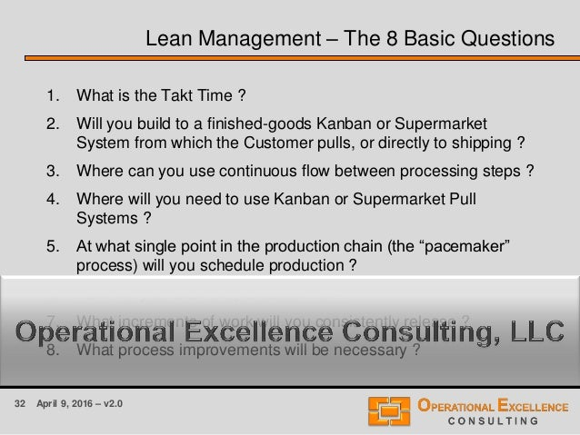 32 April 9, 2016 – v2.0 Lean Management – The 8 Basic Questions 1. What is the Takt Time ? 2. Will you build to a finished...