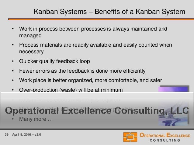 39 April 9, 2016 – v2.0 Kanban Systems – Benefits of a Kanban System • Work in process between processes is always maintai...