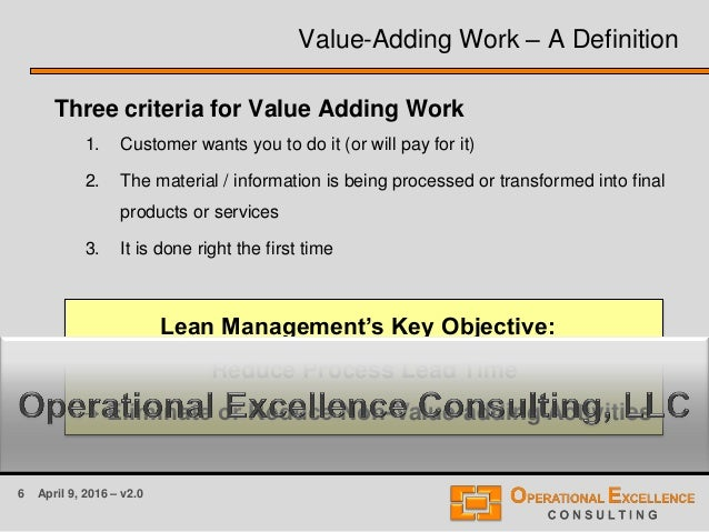 6 April 9, 2016 – v2.0 Value-Adding Work – A Definition Three criteria for Value Adding Work 1. Customer wants you to do i...
