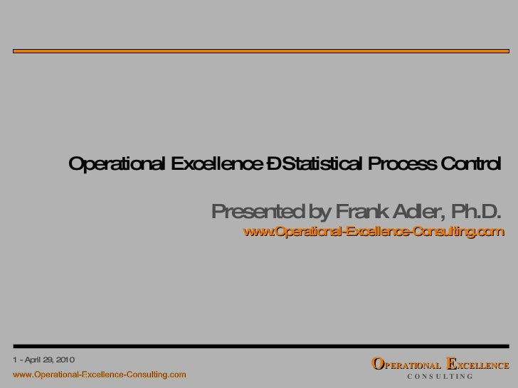 Operational Excellence – Statistical Process Control Presented by Frank Adler, Ph.D. www.Operational-Excellence-Consulting...