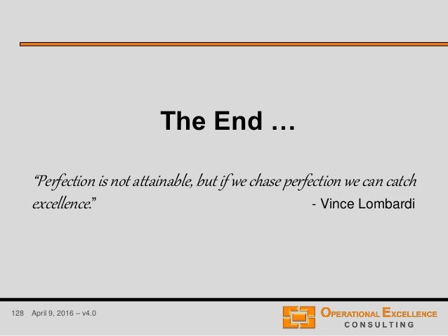 """128 April 9, 2016 – v4.0 The End … """"Perfection is not attainable, but if we chase perfection we can catch excellence."""" - V..."""