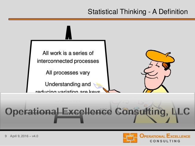 9 April 9, 2016 – v4.0 Statistical Thinking - A Definition All work is a series of interconnected processes All processes ...