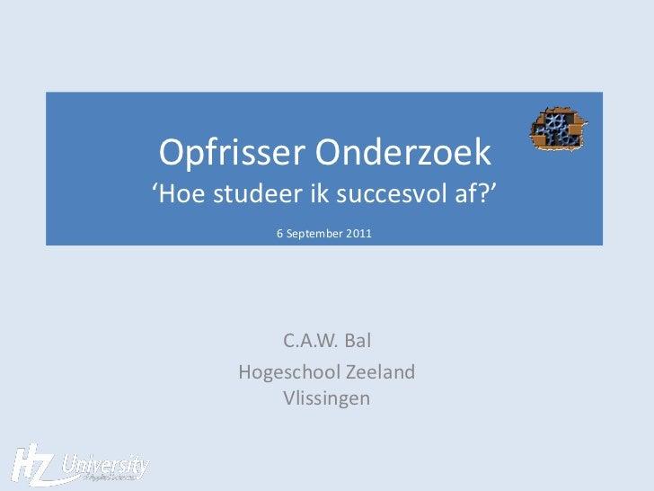 Opfrisser Onderzoek'Hoe studeer ik succesvol af?'          6 September 2011           C.A.W. Bal       Hogeschool Zeeland ...