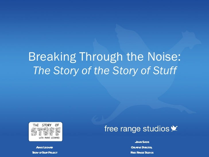 Breaking Through the Noise: The Story of the Story of Stuff Jonah Sachs Creative Director,  Free Range Studios Annie Leona...