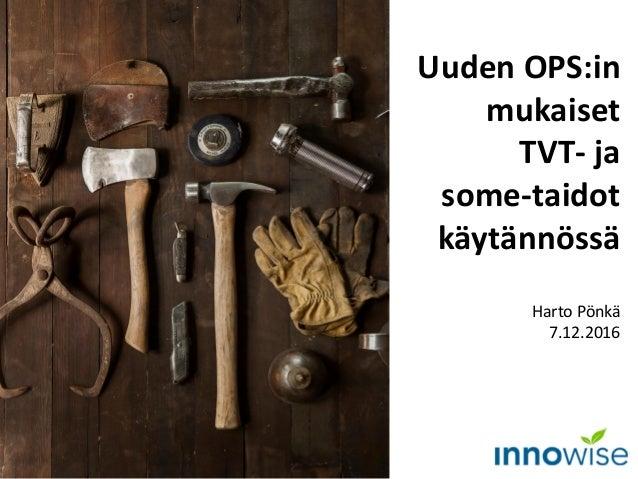 Uuden OPS:in mukaiset TVT- ja some-taidot käytännössä Harto Pönkä 7.12.2016