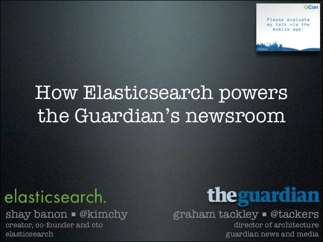 How Elasticsearch powers the Guardian's newsroom graham tackley ■ @tackers director of architecture guardian news and medi...