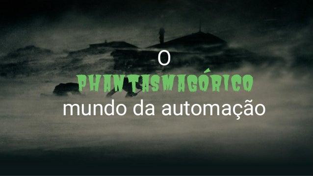 O Phantasmagórico mundo da automação
