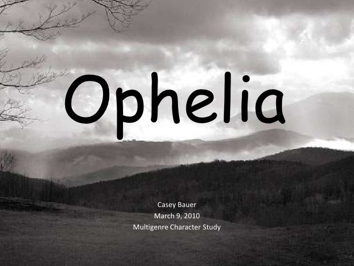 Ophelia<br />Casey Bauer<br />March 9, 2010<br />Multigenre Character Study<br />