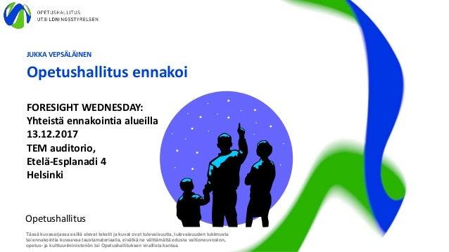 JUKKA VEPSÄLÄINEN Opetushallitus ennakoi Opetushallitus Tässä kuvasarjassa esillä olevat tekstit ja kuvat ovat tulevaisuut...