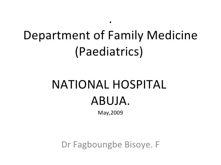 . Department of Family Medicine (Paediatrics)  NATIONAL HOSPITAL  ABUJA. May,2009 Dr Fagboungbe Bisoye. F