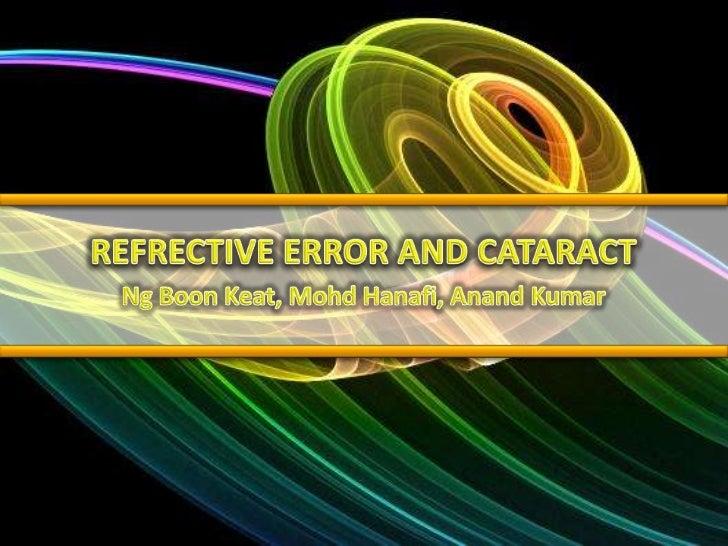 REFRECTIVE ERROR AND CATARACT<br />Ng Boon Keat, MohdHanafi, AnandKumar<br />