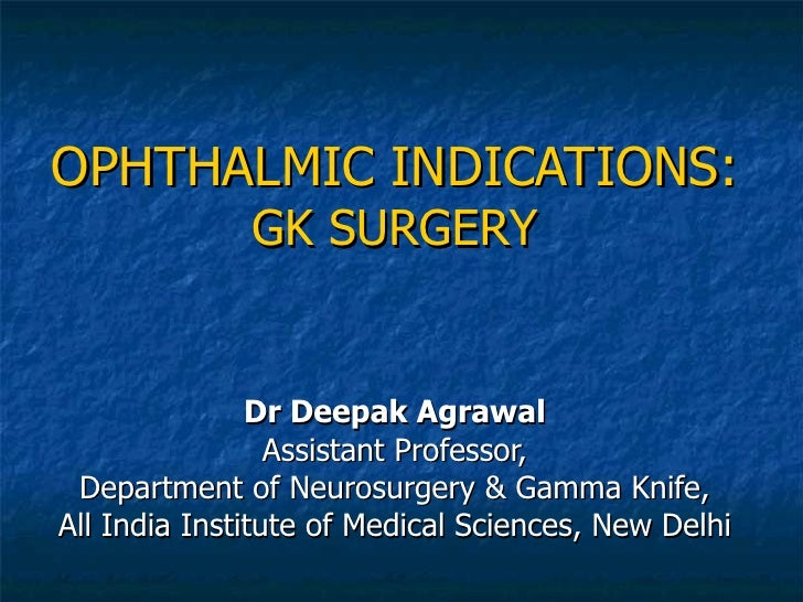 OPHTHALMIC INDICATIONS: GK SURGERY Dr Deepak Agrawal Assistant Professor, Department of Neurosurgery & Gamma Knife, All In...