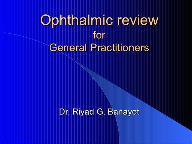 Ophthalmic reviewOphthalmic review forfor General PractitionersGeneral Practitioners Dr. Riyad G. BanayotDr. Riyad G. Bana...