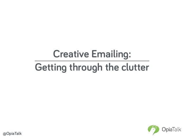 Creative Emailing: Getting through the clutter @OpiaTalk