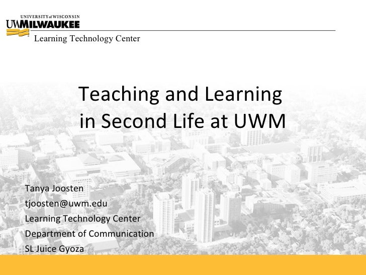 Learning Technology Center                Teaching and Learning            in Second Life at UWM  Tanya Joosten tjoosten@u...