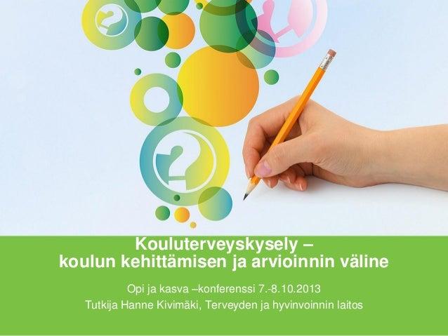 Kouluterveyskysely – koulun kehittämisen ja arvioinnin väline Opi ja kasva –konferenssi 7.-8.10.2013 Tutkija Hanne Kivimäk...