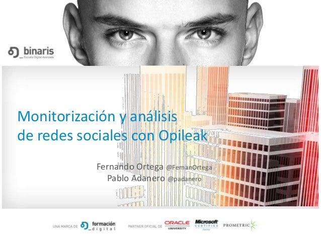 Monitorización y análisisde redes sociales con Opileak            Fernando Ortega @FernanOrtega              Pablo Adanero...