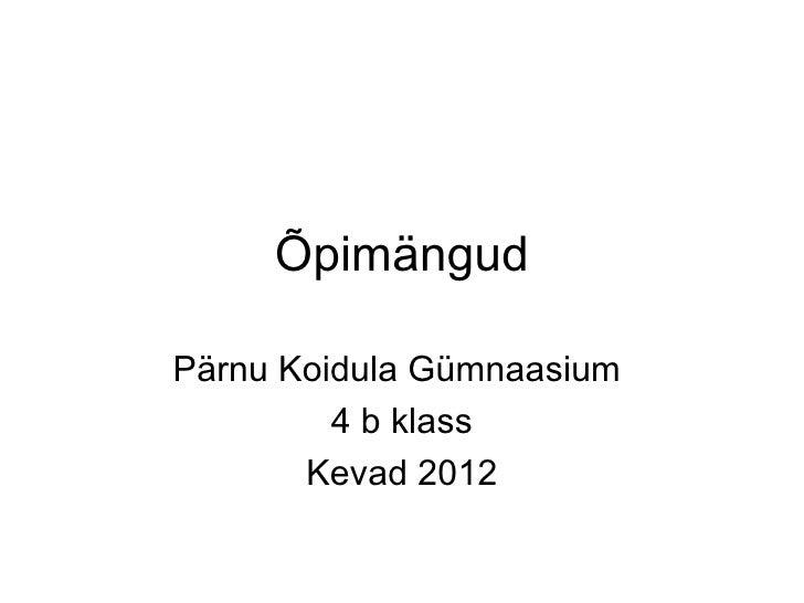 ÕpimängudPärnu Koidula Gümnaasium         4 b klass       Kevad 2012