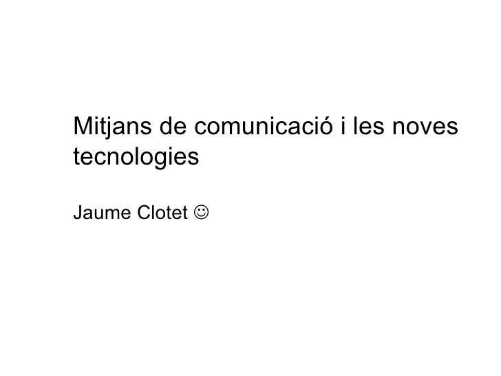 Mitjans de comunicació i les noves tecnologies Jaume Clotet  