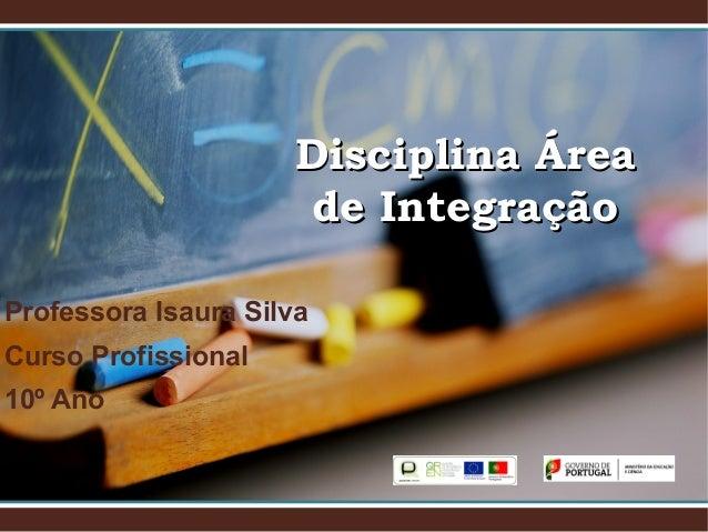 Disciplina ÁreaDisciplina Área de Integraçãode Integração Professora Isaura Silva Curso Profissional 10º Ano